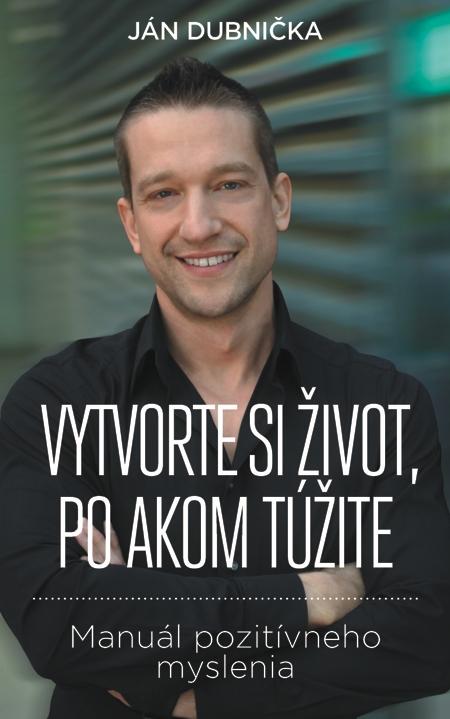 Vytvorte si život, po akom túžite - Ján Dubnička